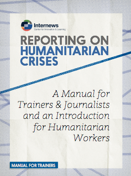 Reporting on Humanitarian Crises: A Manual for Trainers & Journalists and an Introduction for Humanitarian Workers