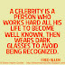 A celebrity is a person who works hard all his life to become well known, then wears dark glasses to avoid being recognized ~Fred Allen