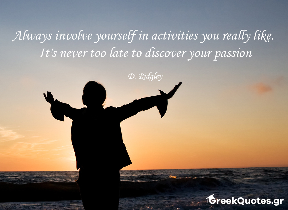 Always involve yourself in activities you really like. It's never too late to discover your passion - D. Ridgley