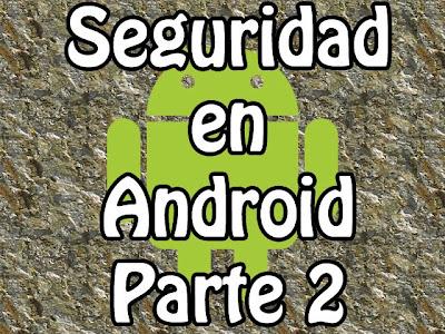 Segunda parte del articulo de cómo mantener la seguridad en nuestro Android