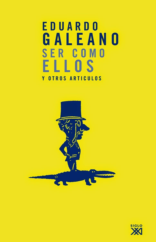 """""""ser como ellos y otros artículos"""" - Eduardo Galeano"""