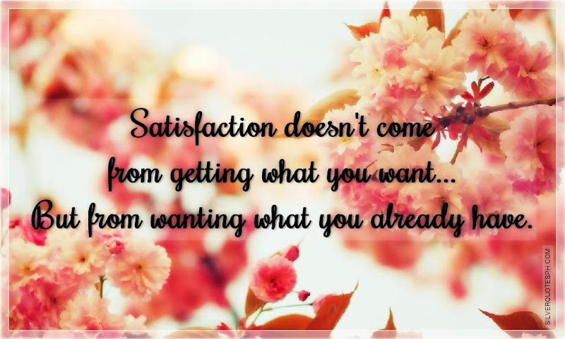 Satisfaction Doesn't Come From Getting What You Want, Picture Quotes, Love Quotes, Sad Quotes, Sweet Quotes, Birthday Quotes, Friendship Quotes, Inspirational Quotes, Tagalog Quotes