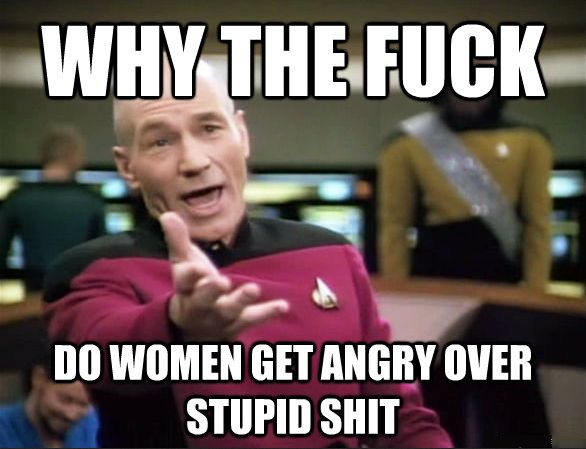 captain picard: Why the fuck do women get angry over stupid shit. Star Trek Meme