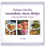 Halmos Monika: Levendula, rózsa, ibolya / A legnemesebb ehető virágok