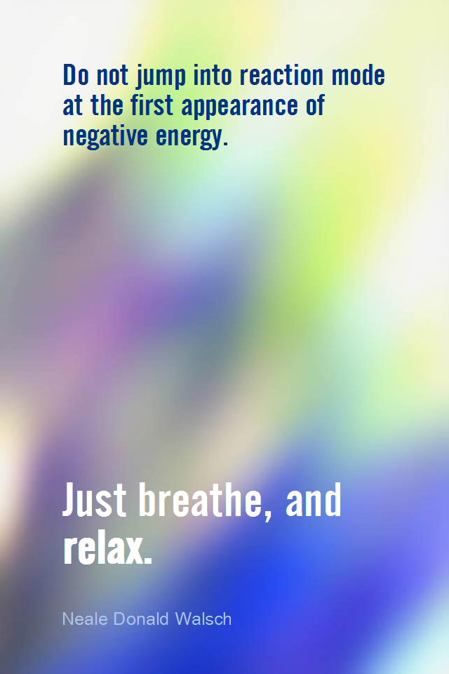 visual quote - image quotation for CALMNESS - Do not jump into reaction mode at the first appearance of negative energy. Just breathe, and relax. - Neale Donald Walsch