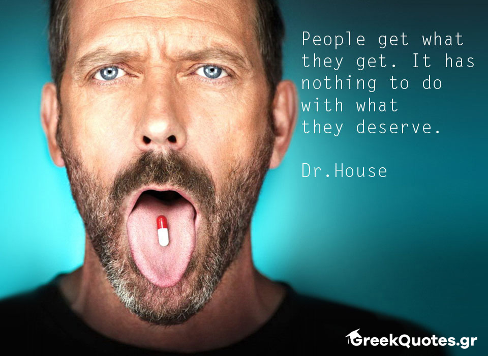 People get what they get. It has nothing to do with what they deserve - Dr.House