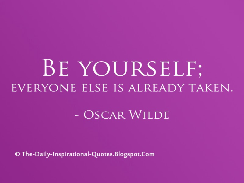 Be yourself; everyone else is already taken. - Oscar Wilde