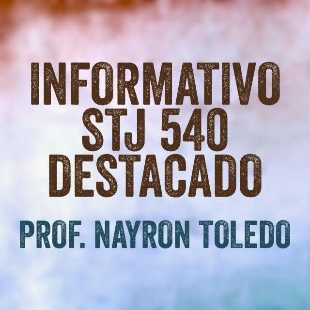 INFORMATIVO STJ 540 DESTACADO - PROF. NAYRON TOLEDO