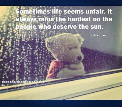 Sometimes life seems unfair. It always rains the hardest on the people who deserve the sun.