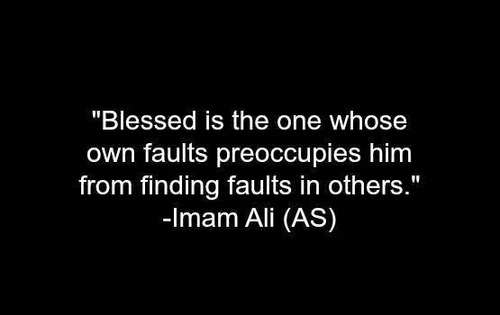 Blessed is the one whose own faults preoccupies him from finding faults in others.