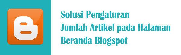 Solusi Pengaturan Jumlah Artikel pada Halaman Beranda Blogspot