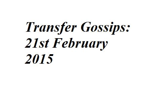 Transfer Gossips: 21st February 2015