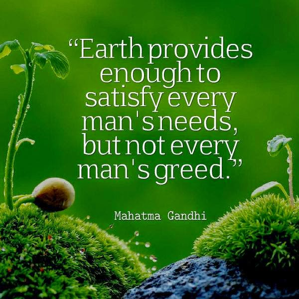 """earth provides enough to satisfy everybody s need but not everybody s greed 2 responses to """" earth provides enough to satisfy every man's needs, but not every man's greed-gandhi."""