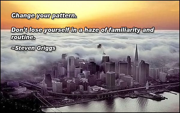 Change your pattern. Don't lose yourself in a haze of familiarity and routine.
