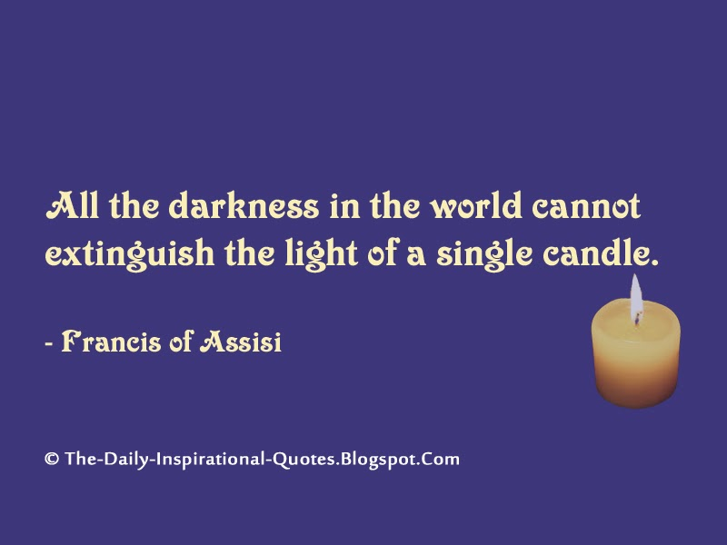 All the darkness in the world cannot extinguish the light of a single candle. - Francis of Assisi