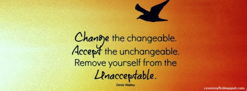 Change the changeable, Accept the unchangeable. Remove yourself from the unacceptable. (Facebook cover Of Denis Waitley Quote).
