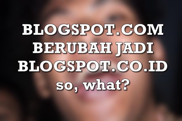 Pengaruh Blogspot.com Berubah Menjadi Blogspot.co.id