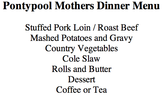 Pontypool Mothers Dinner Menu  Stuffed Pork Loin / Roast Beef  Mashed Potatoes and Gravy  Country Vegetables Cole Slaw Rolls and Butter  Dessert Coffee or Tea