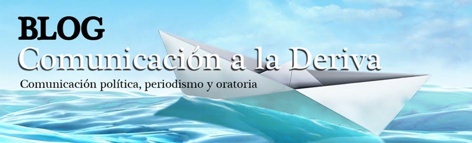 COMUNICACIÓN A LA DERIVA Blog de Comunicación Política y Oratoria