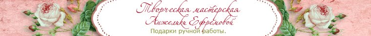 Творческая мастерская  Анжелики Ефремовой