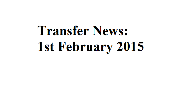 Transfer News: 1st February 2015