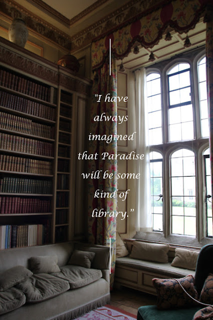 I have always imagined that Paradise will be some kind of library.