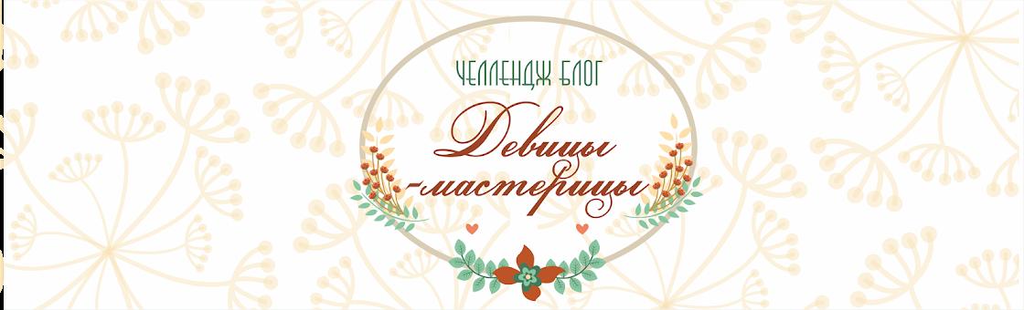 """Челлендж-блог """"Девицы - мастерицы"""""""