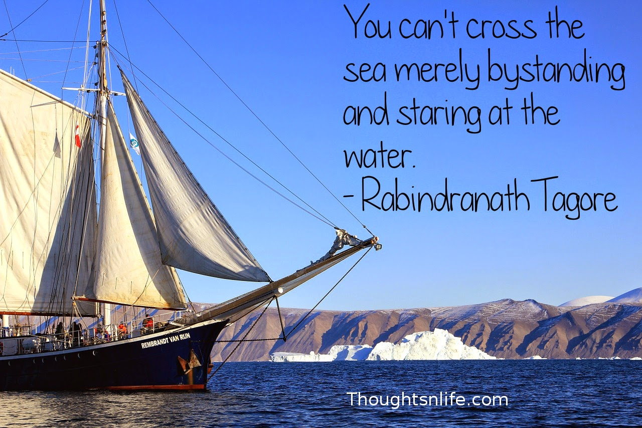 Thoughtsnlife.com :You can't cross the sea merely by standing and staring at the water. - Rabindranath Tagore
