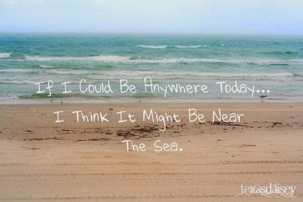 If I could be anywhere today, I think it might be near the sea