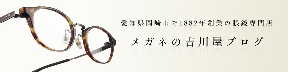 愛知県岡崎市で1882年創業の眼鏡専門店 メガネの吉川屋ブログ