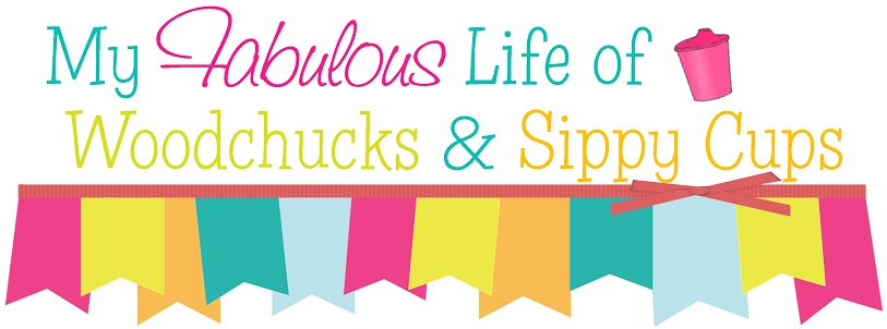 My Fabulous Life of Woodchucks & Sippy Cups