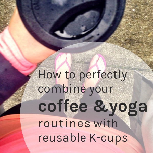 How to perfectly combine your coffee & yoga routines with reusable k-cups