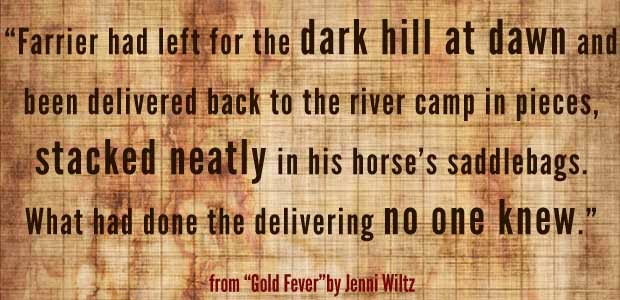 """Farrier had left for the dark hill at dawn and been delivered back to the river camp in pieces, stacked neatly in his saddlebags. What had done the delivering no one knew."" - from ""Gold Fever"" by Jenni Wiltz"