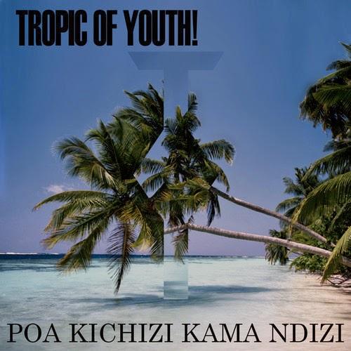 tropic-of-youth-Poa-Kichizi-Kama-Ndizi