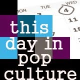 THIS DAY IN POP CULTURE