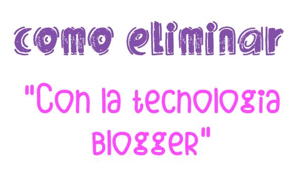 eliminar con la tecnologia blogger