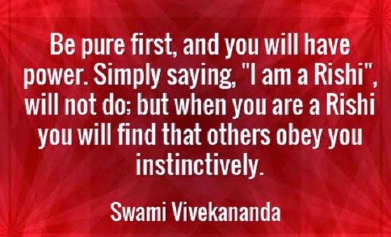 "Be pure first, and you will have power. Simply saying, ""I am a Rishi"", will not do; but when you are a Rishi you will find that others obey you instinctively."
