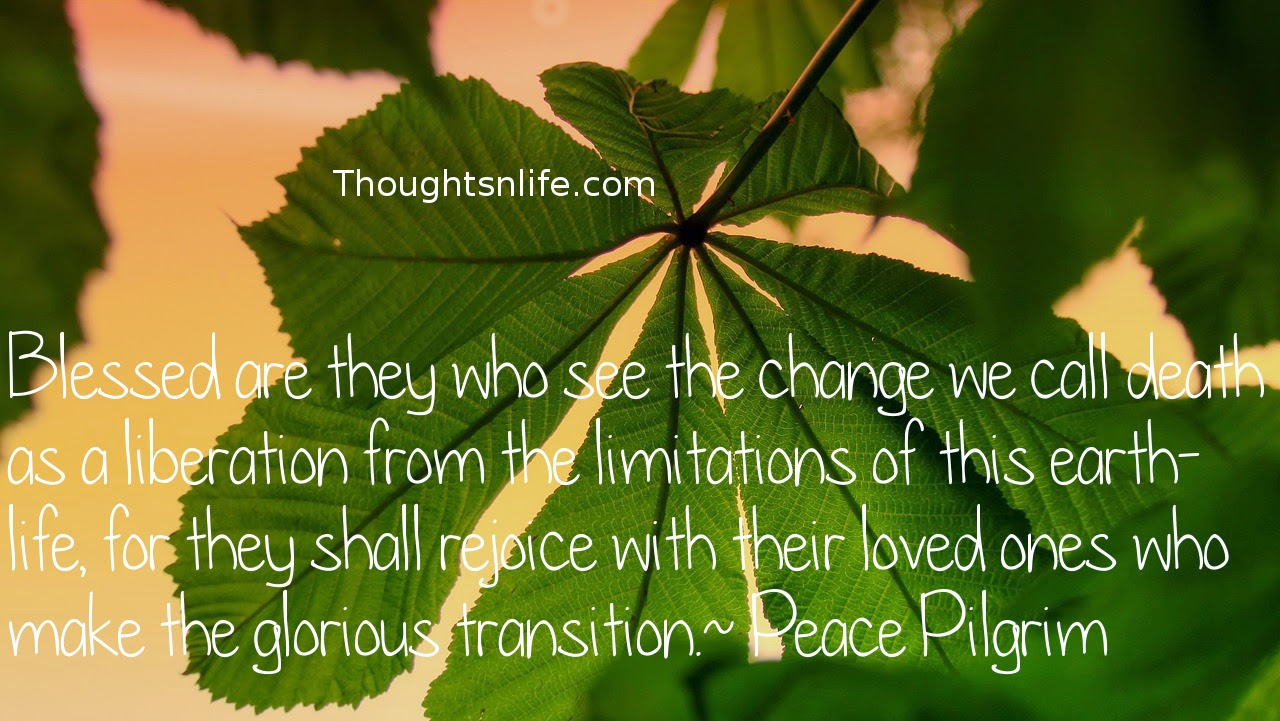 Thoughtsnlife.com : Blessed are they who see the change we call death as a liberation from the limitations of this earth-life, for they shall rejoice with their loved ones who make the glorious transition.   Peace Pilgrim