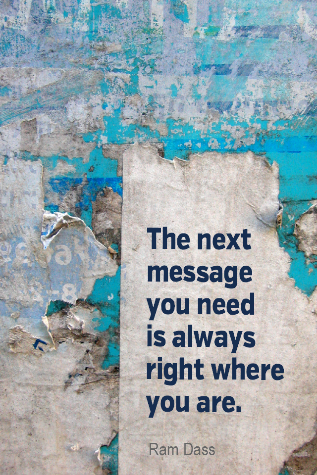 visual quote - image quotation for Intuition - The next message you need is always right where you are. - Ram Dass