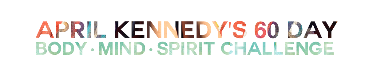 April Kennedy's 60 Day {Body, Mind, Spirit} Challenge