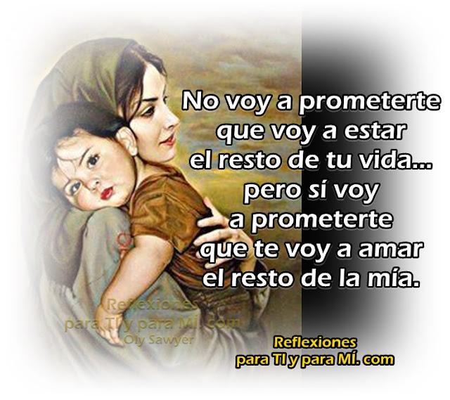 No voy a prometerte que voy a estar el resto de tu vida... pero sí voy a prometerte que te voy a amar el resto de la mía.