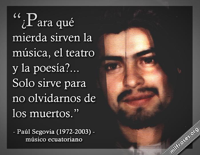 ¿para qué mierda sirven la música, el teatro, la poesía? Solo sirve para no olvidarnos de los muertos. Paúl Segovia Viteri, músico ecuatoriano Sal y mileto.