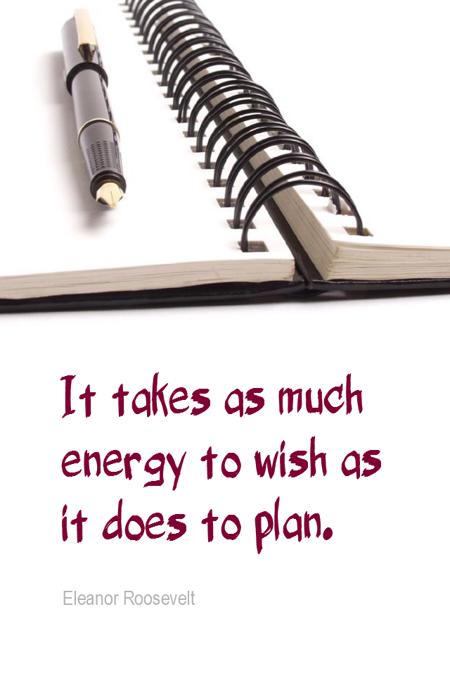 visual quote - image quotation for PLANNING - It takes as much energy to wish as it does to plan. - Eleanor Roosevelt