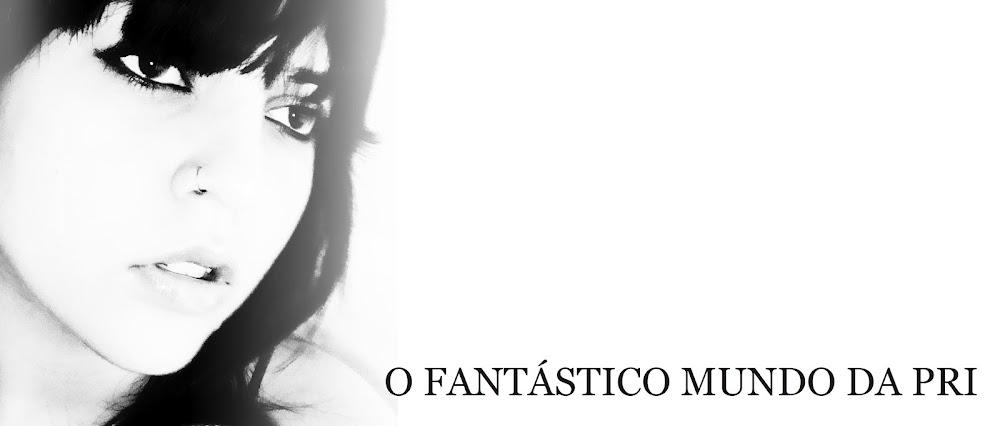 ♥ FANtÁSTICO MUNDO DA PRI ♥