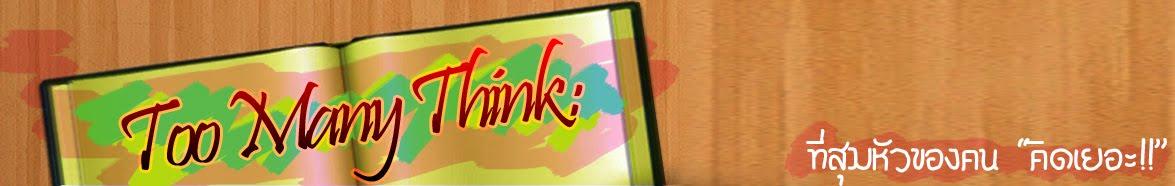 Too Many ThinK :: ที่สุมหัวของคนคิดเยอะ!!!