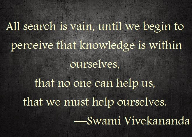 All search is vain, until we begin to perceive that knowledge is within ourselves, that no one can help us, that we must help ourselves.