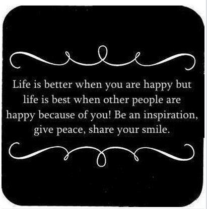Life is better when you are happy but life is best when other people are happy because of you! Be an inspiration, give peace, share your smile.