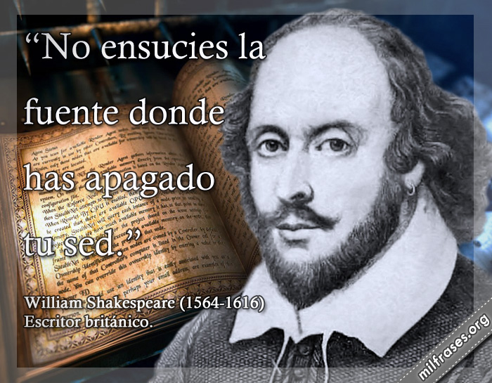 No ensucies la fuente donde has apagado tu sed. William Shakespeare (1564-1616) Escritor británico.
