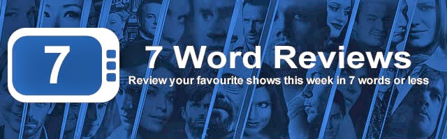 7 Word Review - 30 March to 05 April - Review your shows in 7 words or less