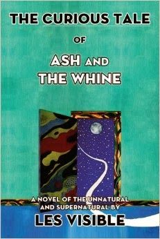 Les Visible - The Curious Tale of Ash and The Whine: A Novel of the Unnatural and Supernatural